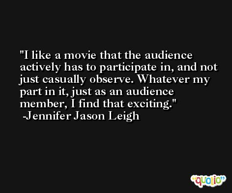 I like a movie that the audience actively has to participate in, and not just casually observe. Whatever my part in it, just as an audience member, I find that exciting. -Jennifer Jason Leigh