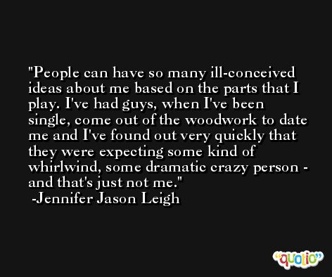 People can have so many ill-conceived ideas about me based on the parts that I play. I've had guys, when I've been single, come out of the woodwork to date me and I've found out very quickly that they were expecting some kind of whirlwind, some dramatic crazy person - and that's just not me. -Jennifer Jason Leigh