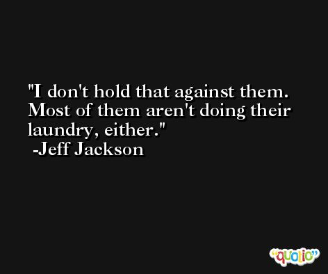 I don't hold that against them. Most of them aren't doing their laundry, either. -Jeff Jackson
