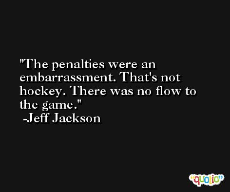 The penalties were an embarrassment. That's not hockey. There was no flow to the game. -Jeff Jackson
