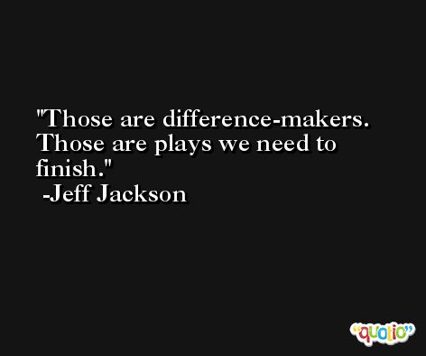 Those are difference-makers. Those are plays we need to finish. -Jeff Jackson