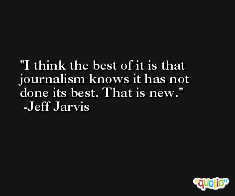 I think the best of it is that journalism knows it has not done its best. That is new. -Jeff Jarvis