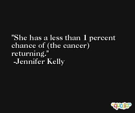 She has a less than 1 percent chance of (the cancer) returning. -Jennifer Kelly