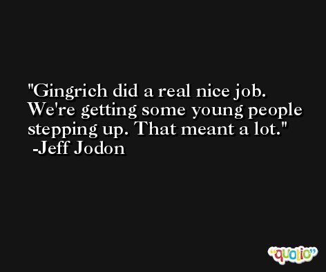 Gingrich did a real nice job. We're getting some young people stepping up. That meant a lot. -Jeff Jodon