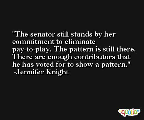 The senator still stands by her commitment to eliminate pay-to-play. The pattern is still there. There are enough contributors that he has voted for to show a pattern. -Jennifer Knight