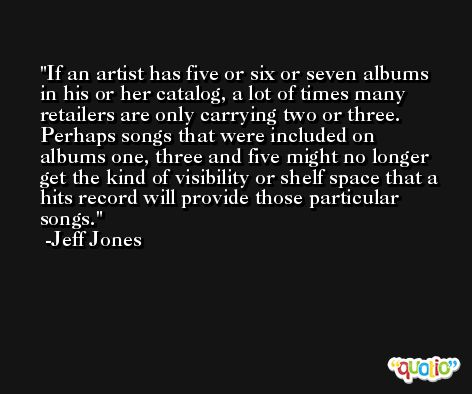 If an artist has five or six or seven albums in his or her catalog, a lot of times many retailers are only carrying two or three. Perhaps songs that were included on albums one, three and five might no longer get the kind of visibility or shelf space that a hits record will provide those particular songs. -Jeff Jones