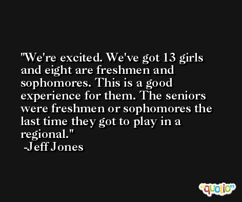 We're excited. We've got 13 girls and eight are freshmen and sophomores. This is a good experience for them. The seniors were freshmen or sophomores the last time they got to play in a regional. -Jeff Jones