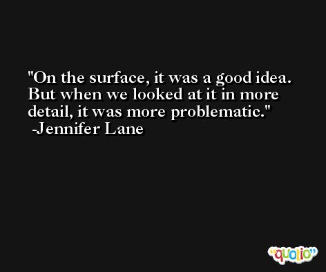 On the surface, it was a good idea. But when we looked at it in more detail, it was more problematic. -Jennifer Lane