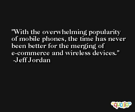 With the overwhelming popularity of mobile phones, the time has never been better for the merging of e-commerce and wireless devices. -Jeff Jordan