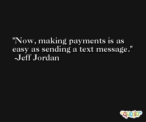 Now, making payments is as easy as sending a text message. -Jeff Jordan