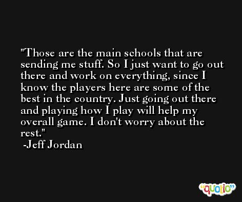 Those are the main schools that are sending me stuff. So I just want to go out there and work on everything, since I know the players here are some of the best in the country. Just going out there and playing how I play will help my overall game. I don't worry about the rest. -Jeff Jordan