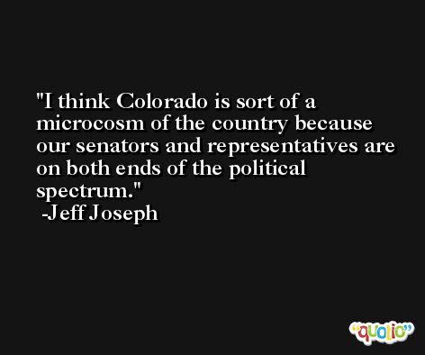I think Colorado is sort of a microcosm of the country because our senators and representatives are on both ends of the political spectrum. -Jeff Joseph