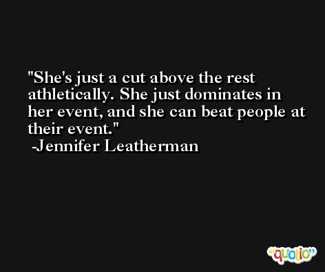 She's just a cut above the rest athletically. She just dominates in her event, and she can beat people at their event. -Jennifer Leatherman