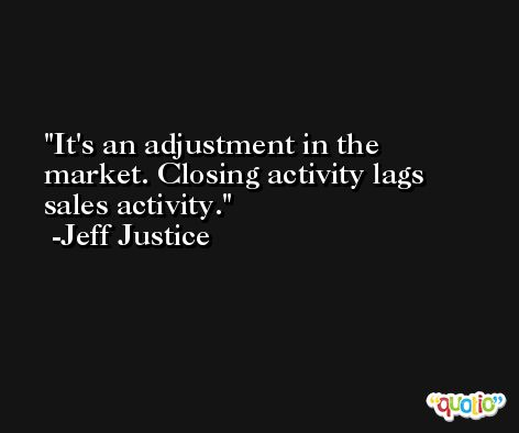 It's an adjustment in the market. Closing activity lags sales activity. -Jeff Justice