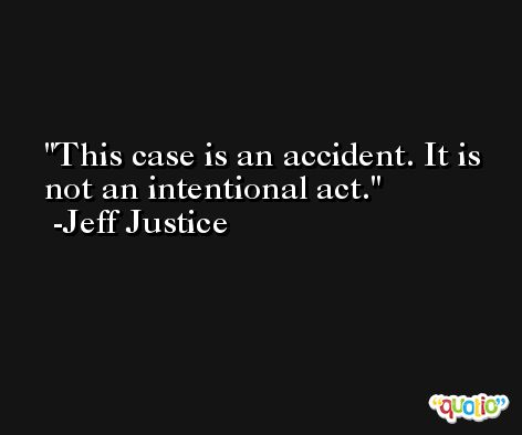 This case is an accident. It is not an intentional act. -Jeff Justice