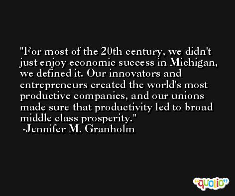 For most of the 20th century, we didn't just enjoy economic success in Michigan, we defined it. Our innovators and entrepreneurs created the world's most productive companies, and our unions made sure that productivity led to broad middle class prosperity. -Jennifer M. Granholm