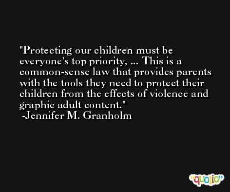 Protecting our children must be everyone's top priority, ... This is a common-sense law that provides parents with the tools they need to protect their children from the effects of violence and graphic adult content. -Jennifer M. Granholm
