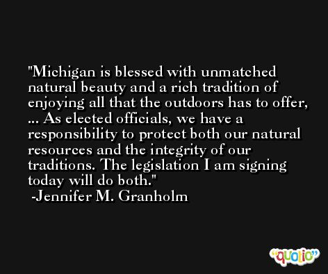 Michigan is blessed with unmatched natural beauty and a rich tradition of enjoying all that the outdoors has to offer, ... As elected officials, we have a responsibility to protect both our natural resources and the integrity of our traditions. The legislation I am signing today will do both. -Jennifer M. Granholm