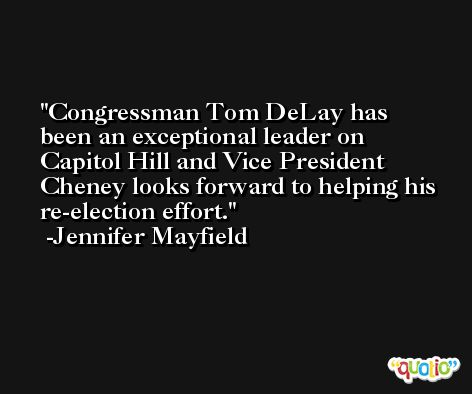 Congressman Tom DeLay has been an exceptional leader on Capitol Hill and Vice President Cheney looks forward to helping his re-election effort. -Jennifer Mayfield
