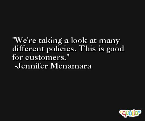 We're taking a look at many different policies. This is good for customers. -Jennifer Mcnamara