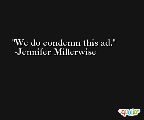 We do condemn this ad. -Jennifer Millerwise