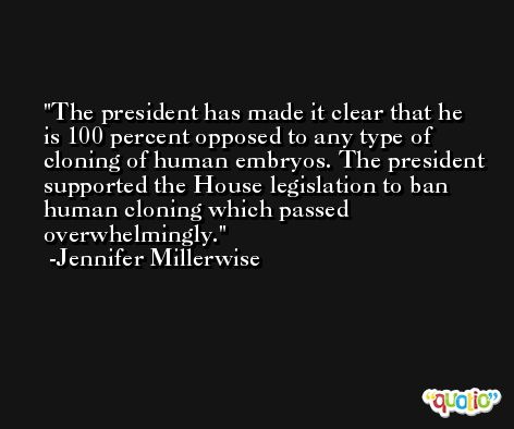 The president has made it clear that he is 100 percent opposed to any type of cloning of human embryos. The president supported the House legislation to ban human cloning which passed overwhelmingly. -Jennifer Millerwise