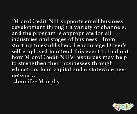 MicroCredit-NH supports small business development through a variety of channels, and the program is appropriate for all industries and stages of business - from start-up to established. I encourage Dover's self-employed to attend this event to find out how MicroCredit-NH's resources may help to strengthen their businesses through education, loan capital and a statewide peer network. -Jennifer Murphy