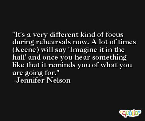 It's a very different kind of focus during rehearsals now. A lot of times (Keene) will say 'Imagine it in the hall' and once you hear something like that it reminds you of what you are going for. -Jennifer Nelson