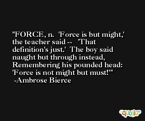 FORCE, n.  'Force is but might,' the teacher said --   'That definition's just.'  The boy said naught but through instead,  Remembering his pounded head:   'Force is not might but must!' -Ambrose Bierce