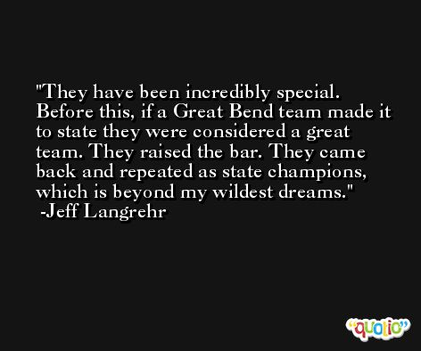 They have been incredibly special. Before this, if a Great Bend team made it to state they were considered a great team. They raised the bar. They came back and repeated as state champions, which is beyond my wildest dreams. -Jeff Langrehr
