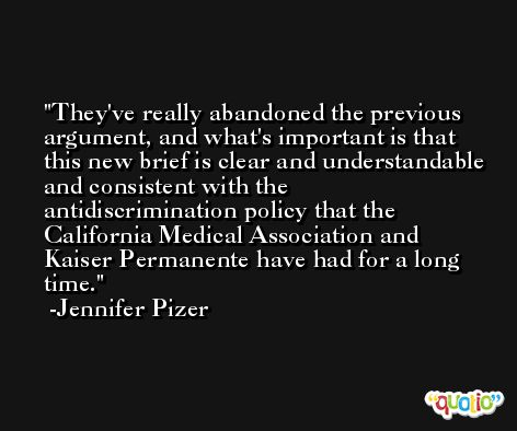 They've really abandoned the previous argument, and what's important is that this new brief is clear and understandable and consistent with the antidiscrimination policy that the California Medical Association and Kaiser Permanente have had for a long time. -Jennifer Pizer
