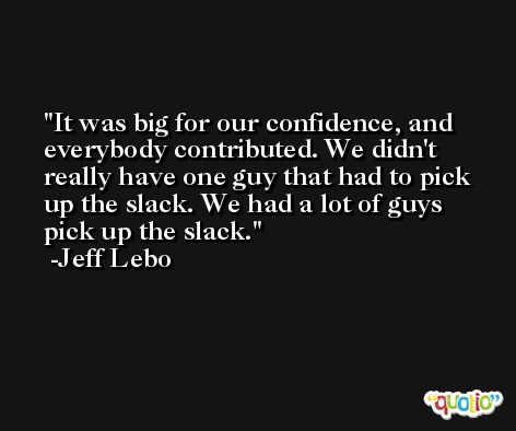 It was big for our confidence, and everybody contributed. We didn't really have one guy that had to pick up the slack. We had a lot of guys pick up the slack. -Jeff Lebo