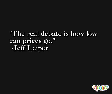 The real debate is how low can prices go. -Jeff Leiper
