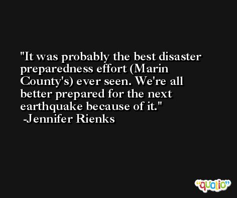 It was probably the best disaster preparedness effort (Marin County's) ever seen. We're all better prepared for the next earthquake because of it. -Jennifer Rienks