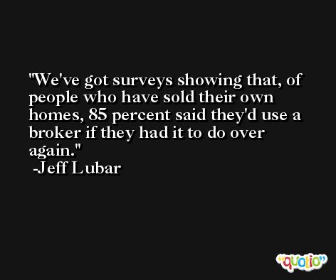 We've got surveys showing that, of people who have sold their own homes, 85 percent said they'd use a broker if they had it to do over again. -Jeff Lubar