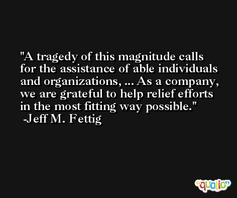 A tragedy of this magnitude calls for the assistance of able individuals and organizations, ... As a company, we are grateful to help relief efforts in the most fitting way possible. -Jeff M. Fettig