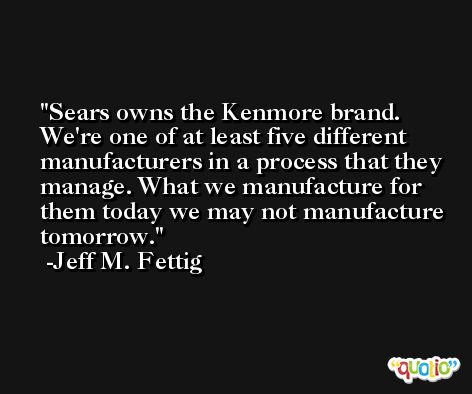 Sears owns the Kenmore brand. We're one of at least five different manufacturers in a process that they manage. What we manufacture for them today we may not manufacture tomorrow. -Jeff M. Fettig