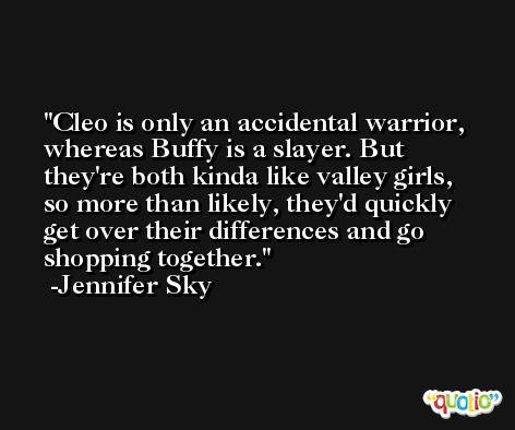 Cleo is only an accidental warrior, whereas Buffy is a slayer. But they're both kinda like valley girls, so more than likely, they'd quickly get over their differences and go shopping together. -Jennifer Sky