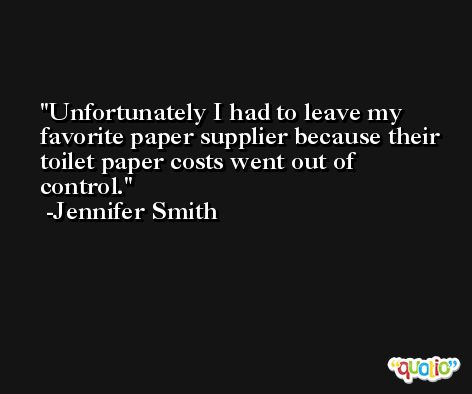 Unfortunately I had to leave my favorite paper supplier because their toilet paper costs went out of control. -Jennifer Smith