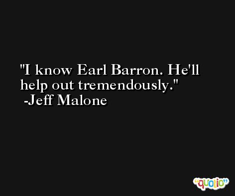 I know Earl Barron. He'll help out tremendously. -Jeff Malone