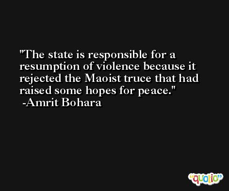 The state is responsible for a resumption of violence because it rejected the Maoist truce that had raised some hopes for peace. -Amrit Bohara