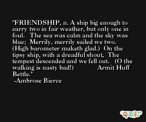 FRIENDSHIP, n. A ship big enough to carry two in fair weather, but only one in foul.   The sea was calm and the sky was blue;  Merrily, merrily sailed we two.   (High barometer maketh glad.)  On the tipsy ship, with a dreadful shout,  The tempest descended and we fell out.   (O the walking is nasty bad!)              Armit Huff Bettle. -Ambrose Bierce