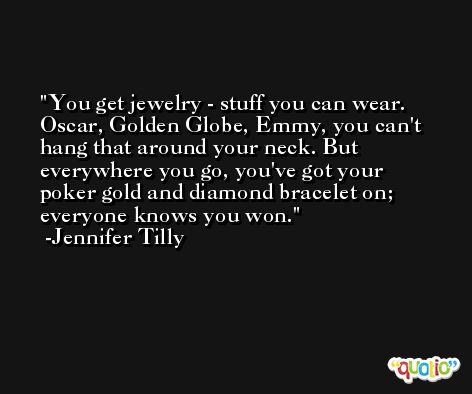 You get jewelry - stuff you can wear. Oscar, Golden Globe, Emmy, you can't hang that around your neck. But everywhere you go, you've got your poker gold and diamond bracelet on; everyone knows you won. -Jennifer Tilly