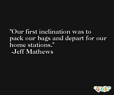 Our first inclination was to pack our bags and depart for our home stations. -Jeff Mathews