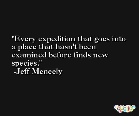 Every expedition that goes into a place that hasn't been examined before finds new species. -Jeff Mcneely