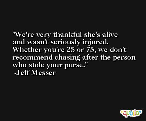 We're very thankful she's alive and wasn't seriously injured. Whether you're 25 or 75, we don't recommend chasing after the person who stole your purse. -Jeff Messer