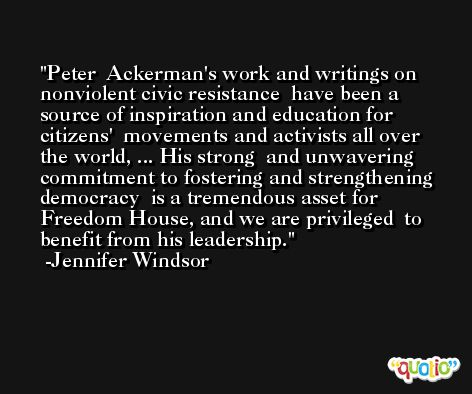 Peter  Ackerman's work and writings on nonviolent civic resistance  have been a source of inspiration and education for citizens'  movements and activists all over the world, ... His strong  and unwavering commitment to fostering and strengthening democracy  is a tremendous asset for Freedom House, and we are privileged  to benefit from his leadership. -Jennifer Windsor