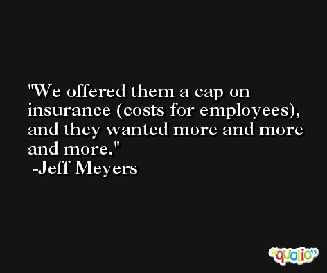 We offered them a cap on insurance (costs for employees), and they wanted more and more and more. -Jeff Meyers