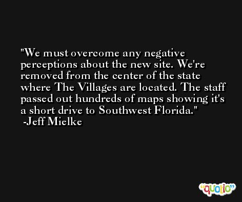 We must overcome any negative perceptions about the new site. We're removed from the center of the state where The Villages are located. The staff passed out hundreds of maps showing it's a short drive to Southwest Florida. -Jeff Mielke