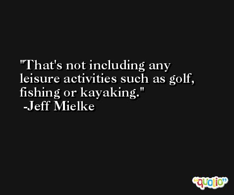That's not including any leisure activities such as golf, fishing or kayaking. -Jeff Mielke